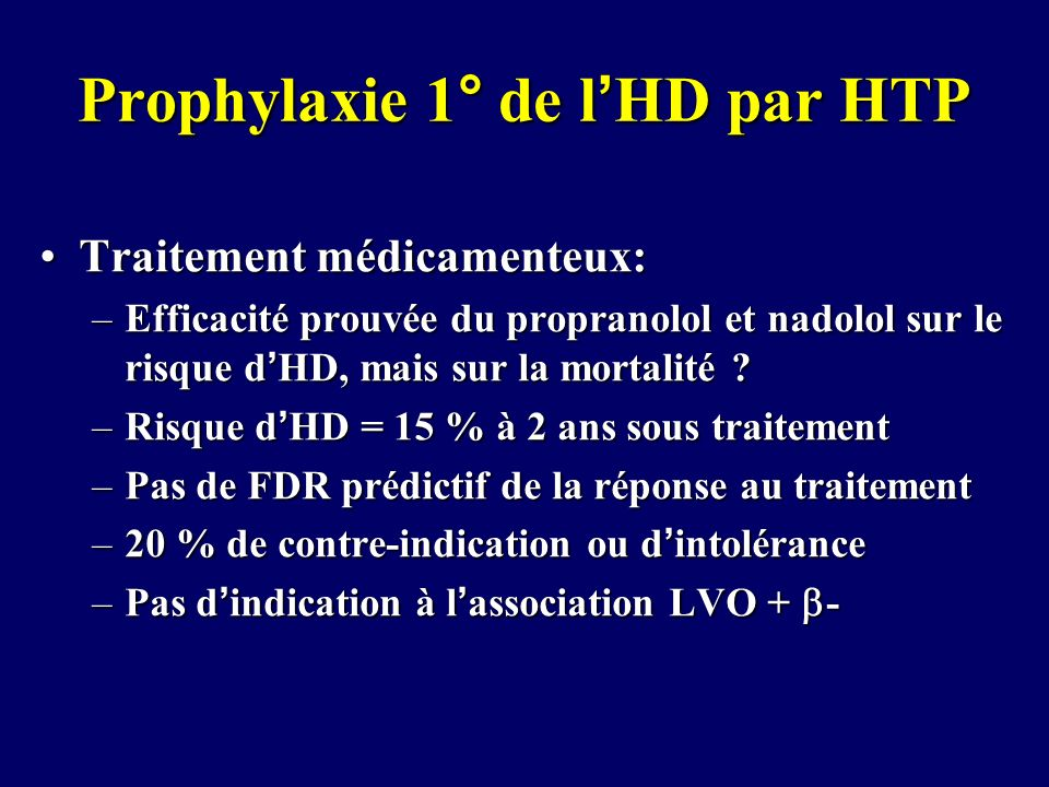 Prophylaxie 1° de lHD par HTP Traitement médicamenteux:Traitement médicamenteux: –Efficacité prouvée du propranolol et nadolol sur le risque dHD, mais