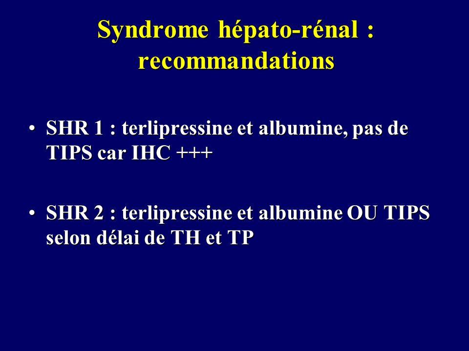 Syndrome hépato-rénal : recommandations SHR 1 : terlipressine et albumine, pas de TIPS car IHC +++SHR 1 : terlipressine et albumine, pas de TIPS car I