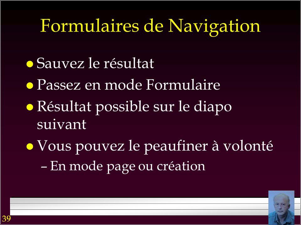 38 Formulaires de Navigation l Sélectionner longlet avec la souris l Tapez ou coller le nom du formulaire l Cliquez sur le champs au-dessous –Le formu