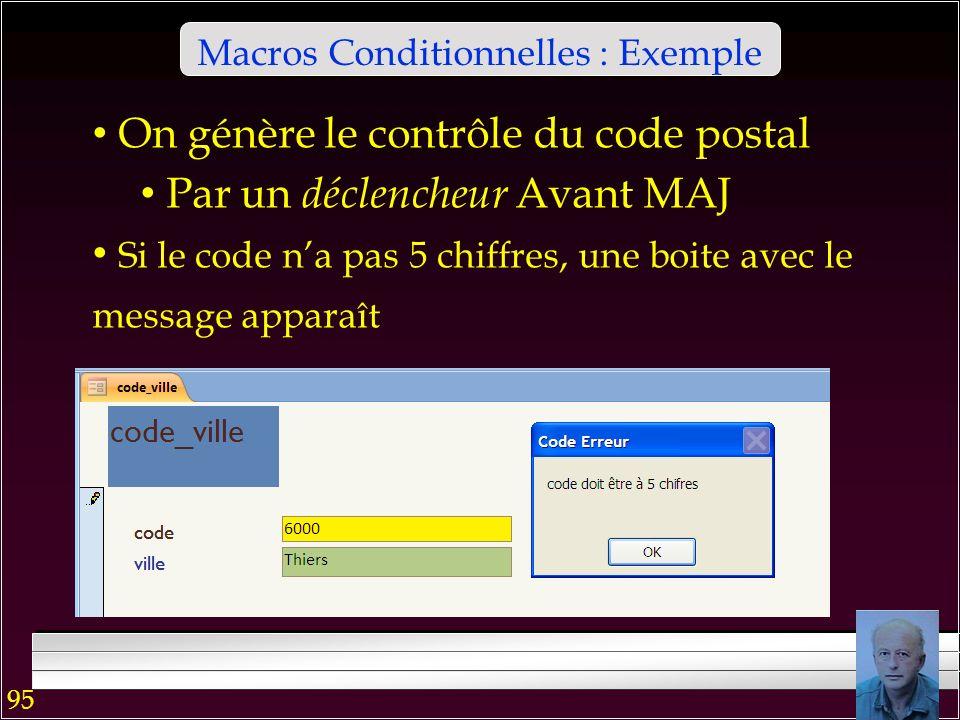 94 Macros Conditionnelles Lévaluation de la condition est Vrai/Faux Vrai exécute une séquence dactions Celle dans la ligne avec la condition Toutes celles qui suivent avec … dans la colonne Condition Faux envoie lexécution dans la ligne qui suit