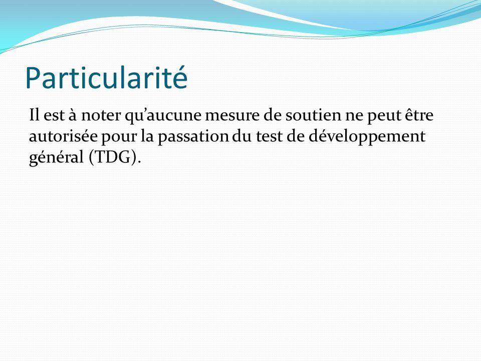 Particularité Il est à noter quaucune mesure de soutien ne peut être autorisée pour la passation du test de développement général (TDG).