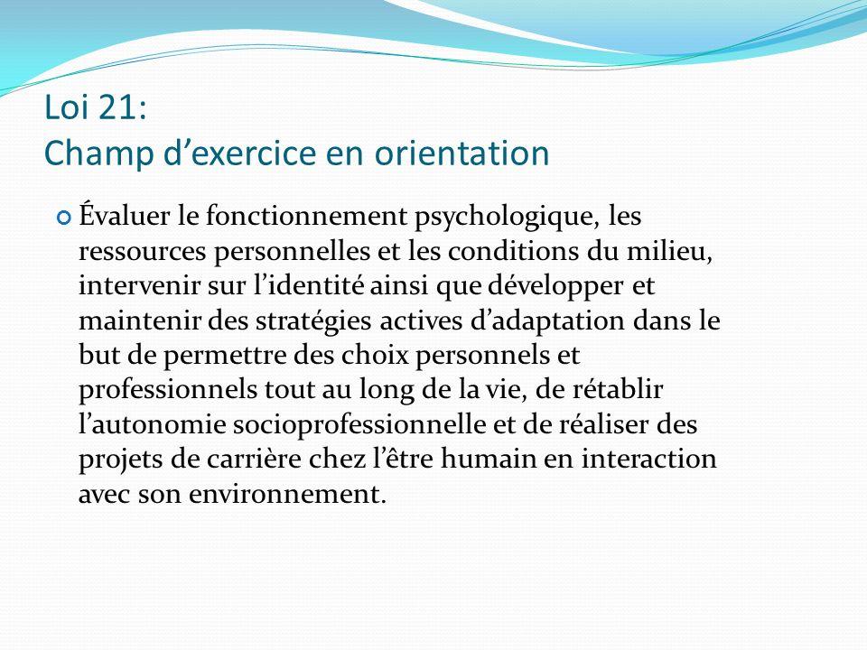 Loi 21: Champ dexercice en orientation Évaluer le fonctionnement psychologique, les ressources personnelles et les conditions du milieu, intervenir su