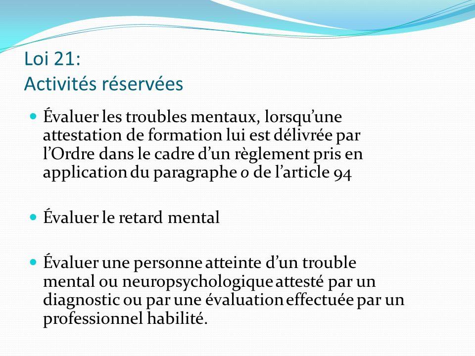 Loi 21: Activités réservées Évaluer les troubles mentaux, lorsquune attestation de formation lui est délivrée par lOrdre dans le cadre dun règlement p