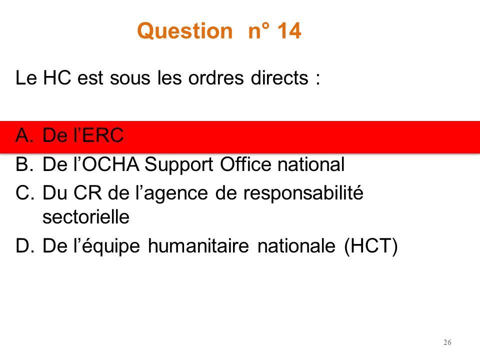 Question n° 13 Le coordinateur de cluster national est sous les ordres directs : A.Du RC B.Du HC C.De lERC D.Du CR de lagence de responsabilité sector
