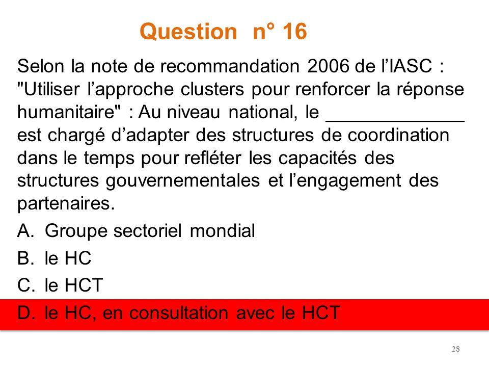 Question n° 15 Selon les conseils de coordination des clusters de la FAO, les dispositions au niveau national sont approuvées par : A.LERC B.Le HC/RC