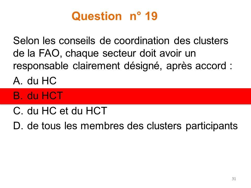 Question n° 18 Lapproche clusters demande aux organisations membres des clusters dêtre sous les ordres : A.Du coordinateur de cluster B.Du HC C.De lag