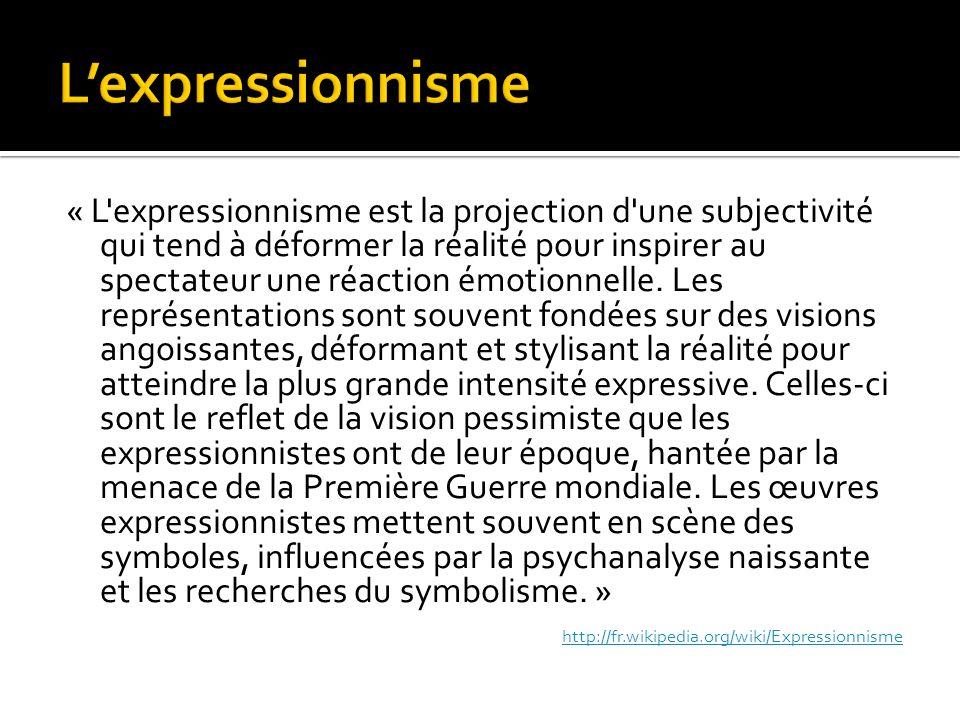 « L expressionnisme est la projection d une subjectivité qui tend à déformer la réalité pour inspirer au spectateur une réaction émotionnelle.