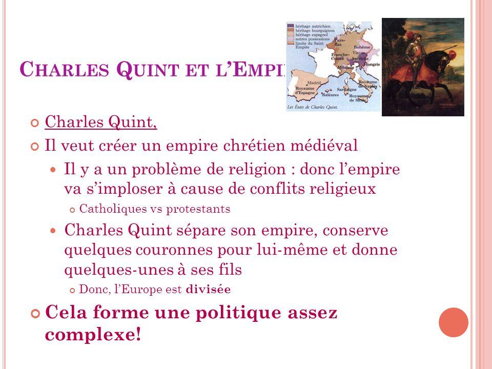 C HARLES Q UINT ET L E MPIRE Charles Quint, Il veut créer un empire chrétien médiéval Il y a un problème de religion : donc lempire va simploser à cau