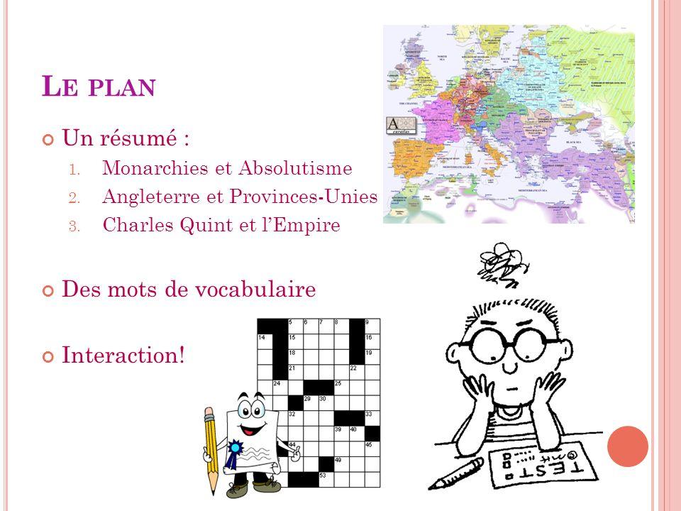 L E PLAN Un résumé : 1. Monarchies et Absolutisme 2. Angleterre et Provinces-Unies 3. Charles Quint et lEmpire Des mots de vocabulaire Interaction!