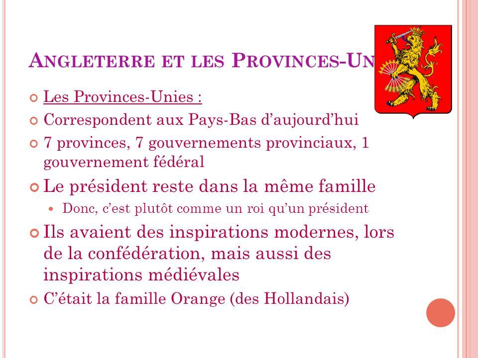 A NGLETERRE ET LES P ROVINCES -U NIES Les Provinces-Unies : Correspondent aux Pays-Bas daujourdhui 7 provinces, 7 gouvernements provinciaux, 1 gouvern