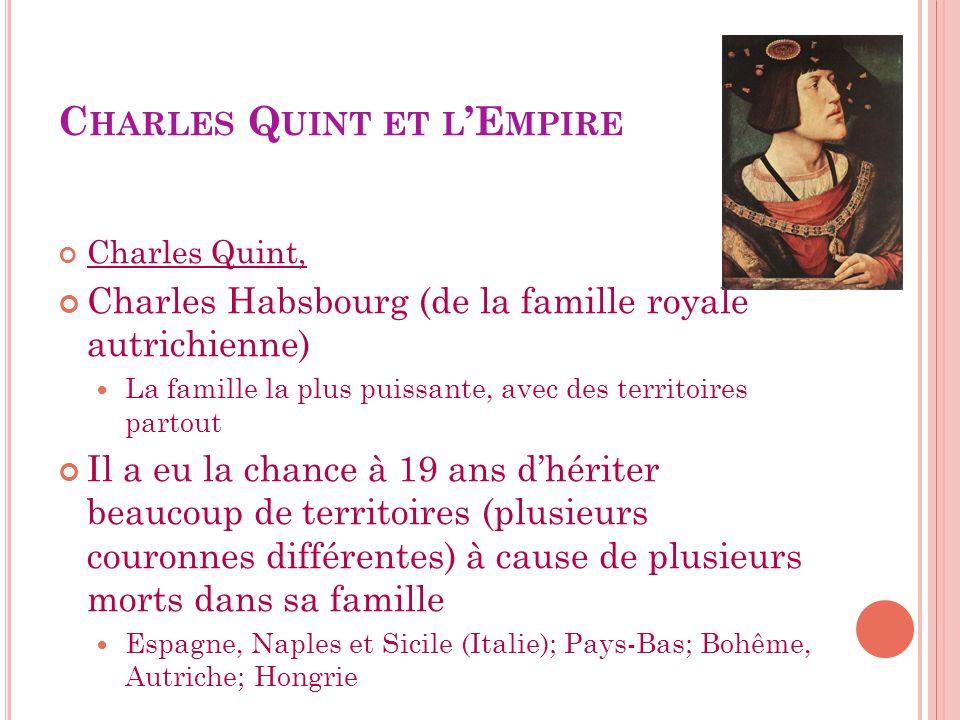 C HARLES Q UINT ET L E MPIRE Charles Quint, Charles Habsbourg (de la famille royale autrichienne) La famille la plus puissante, avec des territoires p