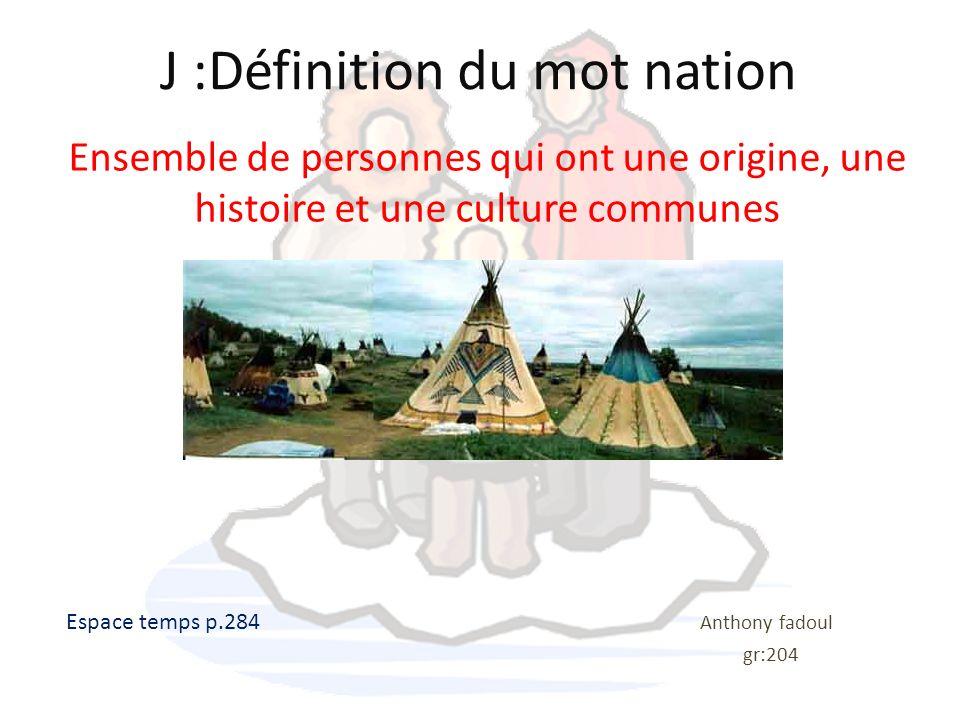 J :Définition du mot nation Ensemble de personnes qui ont une origine, une histoire et une culture communes Espace temps p.284 Anthony fadoul gr:204