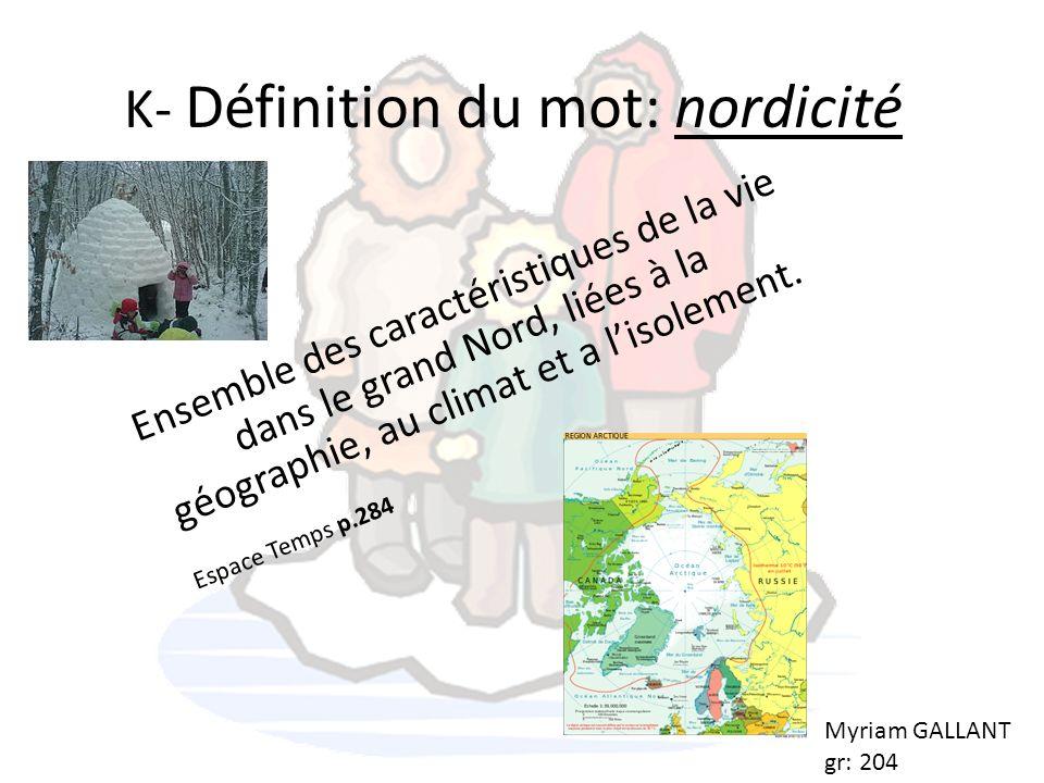 K- Définition du mot: nordicité Ensemble des caractéristiques de la vie dans le grand Nord, liées à la géographie, au climat et a lisolement. Espace T