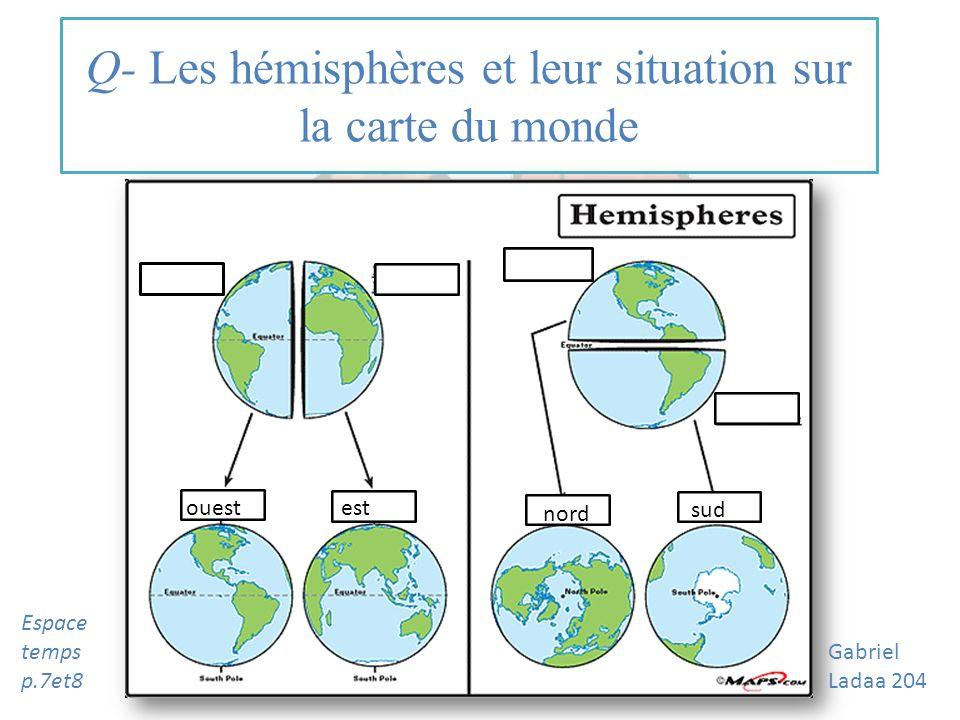 Q- Les hémisphères et leur situation sur la carte du monde ouest est nord sud Gabriel Ladaa 204 Espace temps p.7et8
