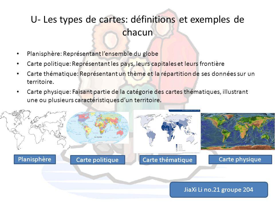 U- Les types de cartes: définitions et exemples de chacun Planisphère: Représentant lensemble du globe Carte politique: Représentant les pays, leurs c