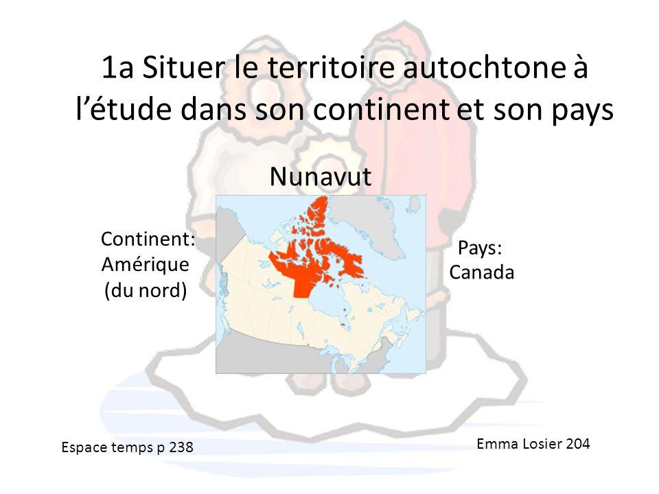 1a Situer le territoire autochtone à létude dans son continent et son pays Nunavut Amérique (du nord) Canada Emma Losier 204 Continent: Pays: Espace t