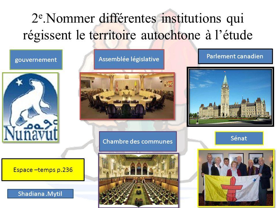 2 e.Nommer différentes institutions qui régissent le territoire autochtone à létude Assemblée législative Parlement canadien Chambre des communes Séna