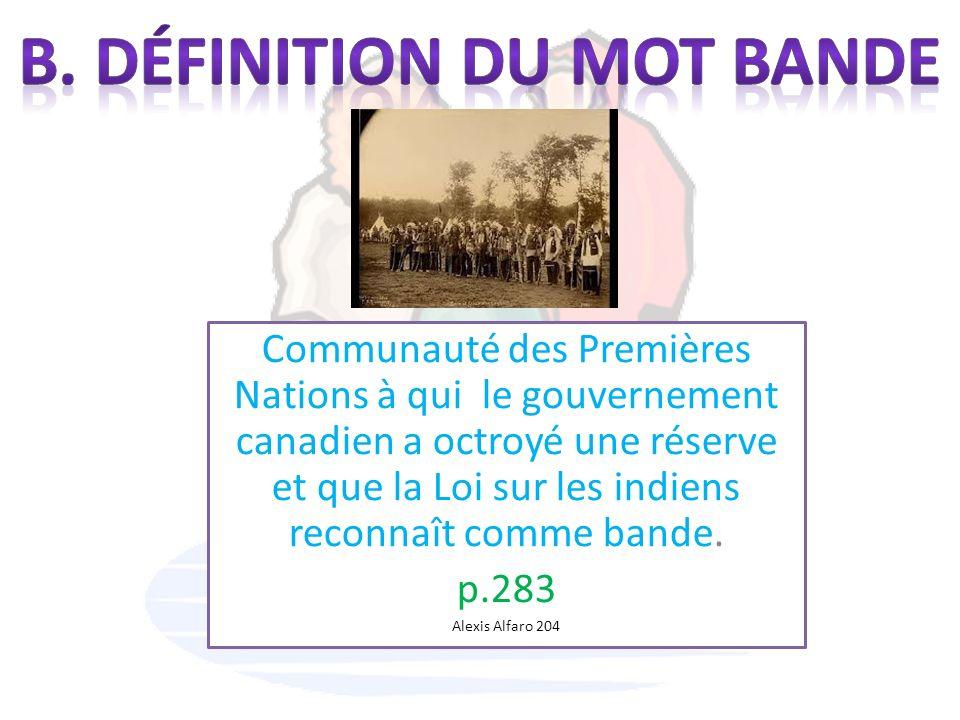 Communauté des Premières Nations à qui le gouvernement canadien a octroyé une réserve et que la Loi sur les indiens reconnaît comme bande. p.283 Alexi