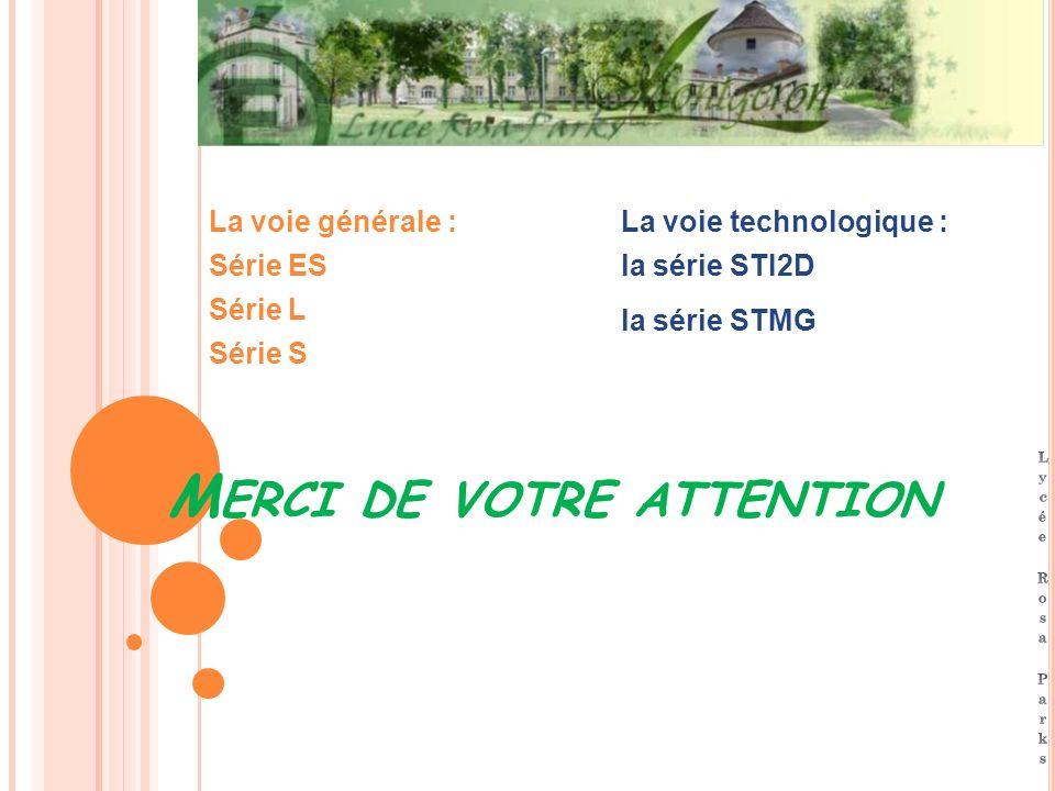 M ERCI DE VOTRE ATTENTION La voie générale : Série ES Série L Série S La voie technologique : la série STI2D la série STMG
