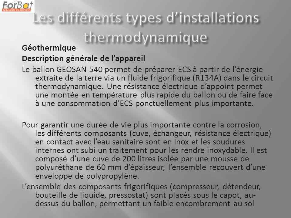 Géothermique Description générale de lappareil Le ballon GEOSAN 540 permet de préparer ECS à partir de lénergie extraite de la terre via un fluide frigorifique (R134A) dans le circuit thermodynamique.