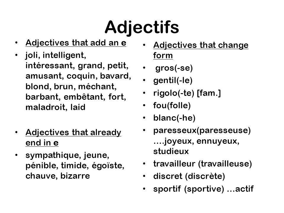 Adjectifs Adjectives that add an e joli, intelligent, intéressant, grand, petit, amusant, coquin, bavard, blond, brun, méchant, barbant, embêtant, fort, maladroit, laid Adjectives that already end in e sympathique, jeune, pénible, timide, égoïste, chauve, bizarre Adjectives that change form gros(-se) gentil(-le) rigolo(-te) [fam.] fou(folle) blanc(-he) paresseux(paresseuse) ….joyeux, ennuyeux, studieux travailleur (travailleuse) discret (discrète) sportif (sportive) …actif