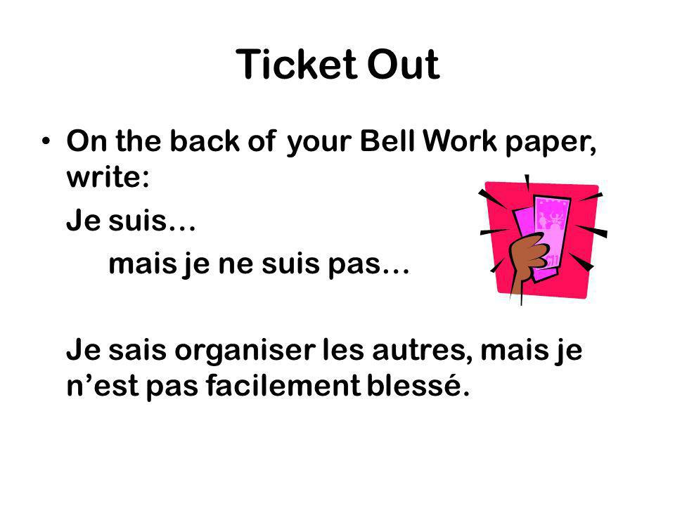Ticket Out On the back of your Bell Work paper, write: Je suis… mais je ne suis pas… Je sais organiser les autres, mais je nest pas facilement blessé.