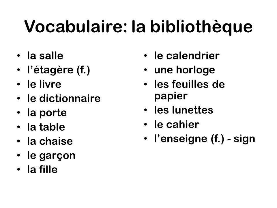 Vocabulaire: la bibliothèque la salle létagère (f.) le livre le dictionnaire la porte la table la chaise le garçon la fille le calendrier une horloge