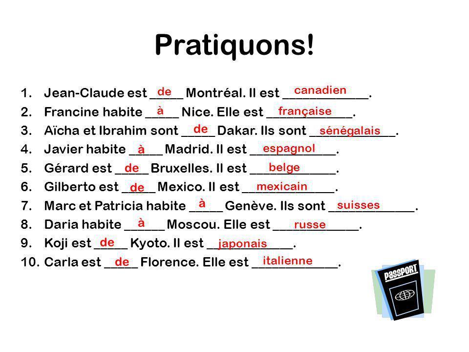 Pratiquons! 1.Jean-Claude est _____ Montréal. Il est _____________. 2.Francine habite _____ Nice. Elle est _____________. 3.Aïcha et Ibrahim sont ____