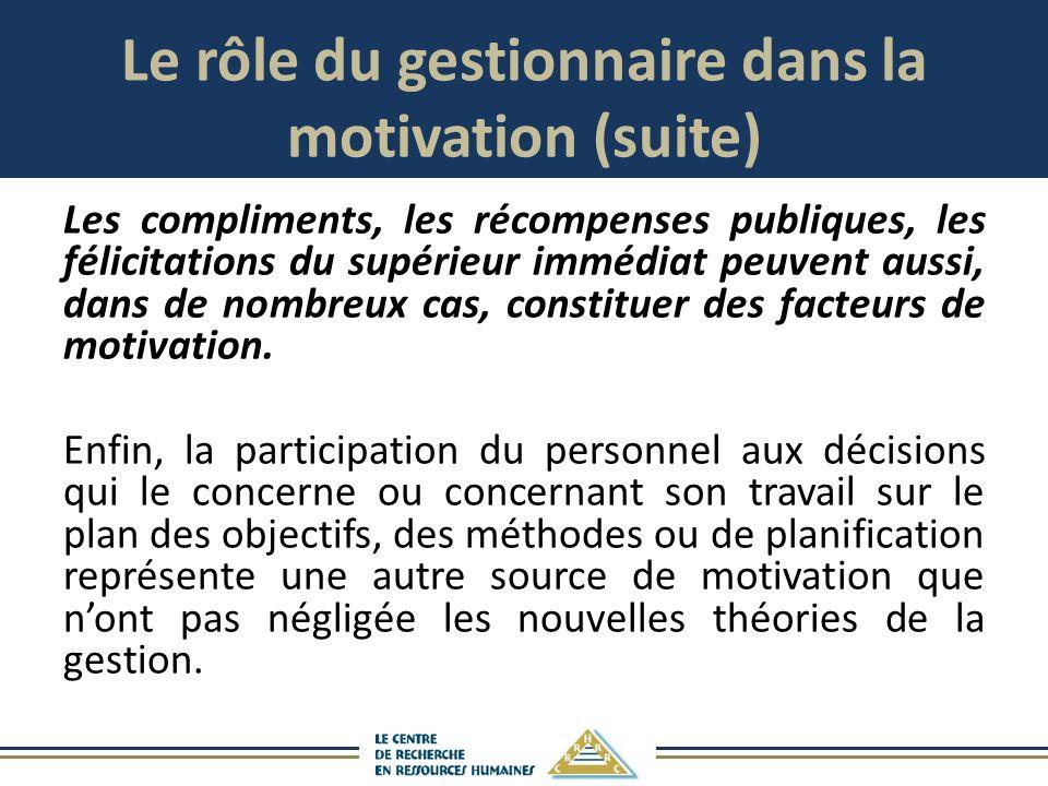 Le rôle du gestionnaire dans la motivation (suite) Les compliments, les récompenses publiques, les félicitations du supérieur immédiat peuvent aussi, dans de nombreux cas, constituer des facteurs de motivation.