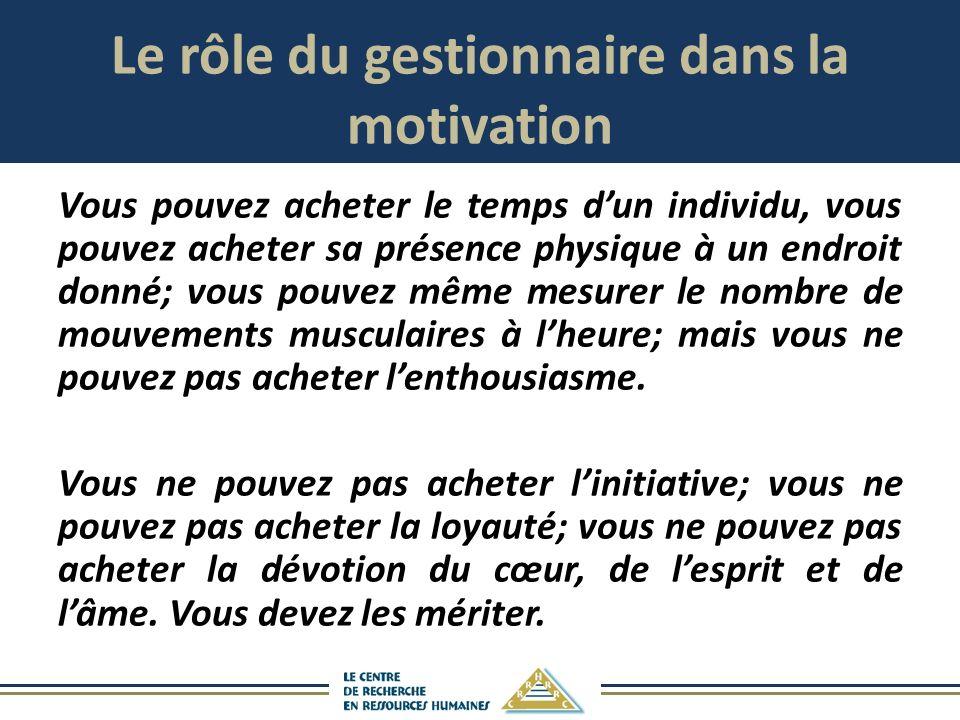 Le rôle du gestionnaire dans la motivation Vous pouvez acheter le temps dun individu, vous pouvez acheter sa présence physique à un endroit donné; vous pouvez même mesurer le nombre de mouvements musculaires à lheure; mais vous ne pouvez pas acheter lenthousiasme.