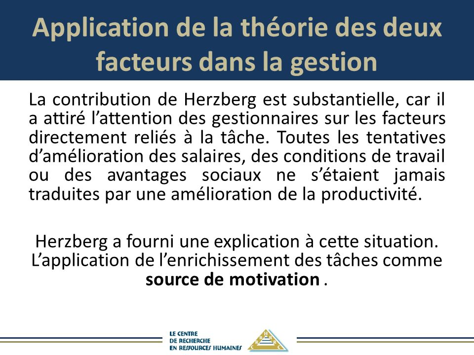 Application de la théorie des deux facteurs dans la gestion La contribution de Herzberg est substantielle, car il a attiré lattention des gestionnaires sur les facteurs directement reliés à la tâche.