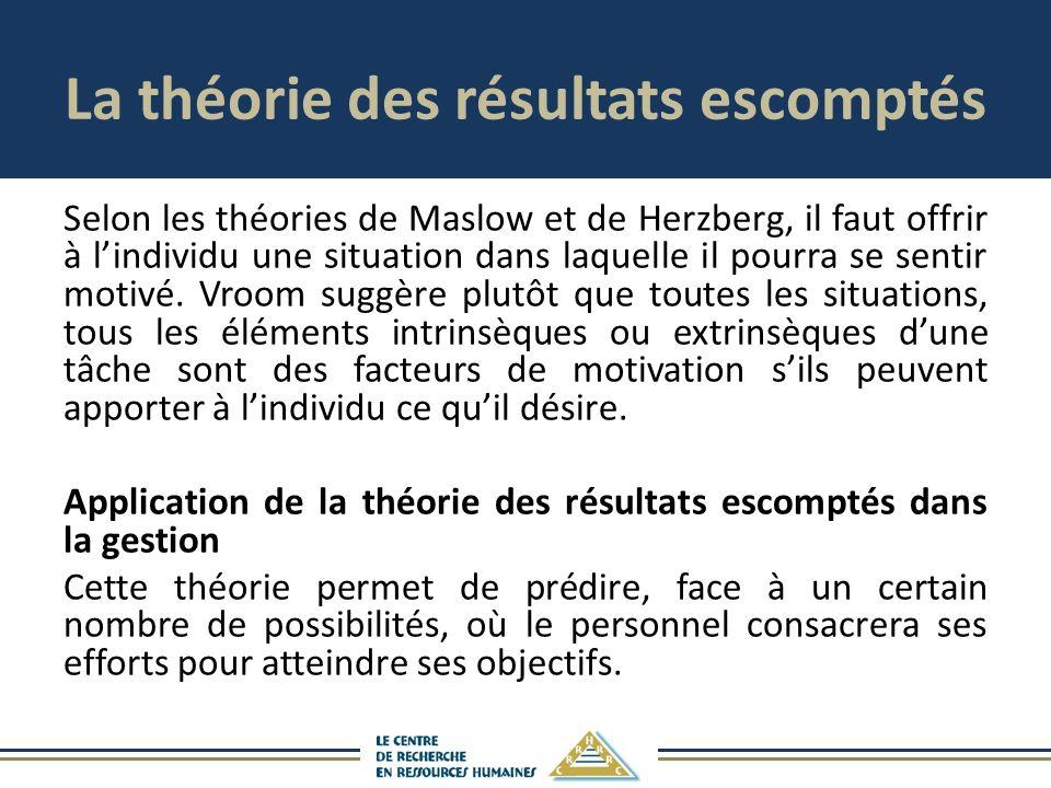 La théorie des résultats escomptés Selon les théories de Maslow et de Herzberg, il faut offrir à lindividu une situation dans laquelle il pourra se sentir motivé.