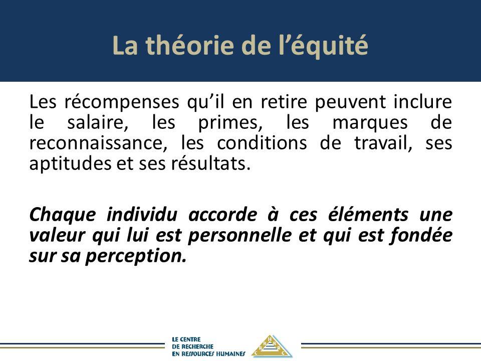 La théorie de léquité Les récompenses quil en retire peuvent inclure le salaire, les primes, les marques de reconnaissance, les conditions de travail, ses aptitudes et ses résultats.