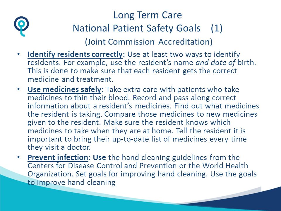 Long Term Care National Patient Safety Goals (1) (Joint Commission Accreditation) Identify residents correctly: Use at least two ways to identify residents.