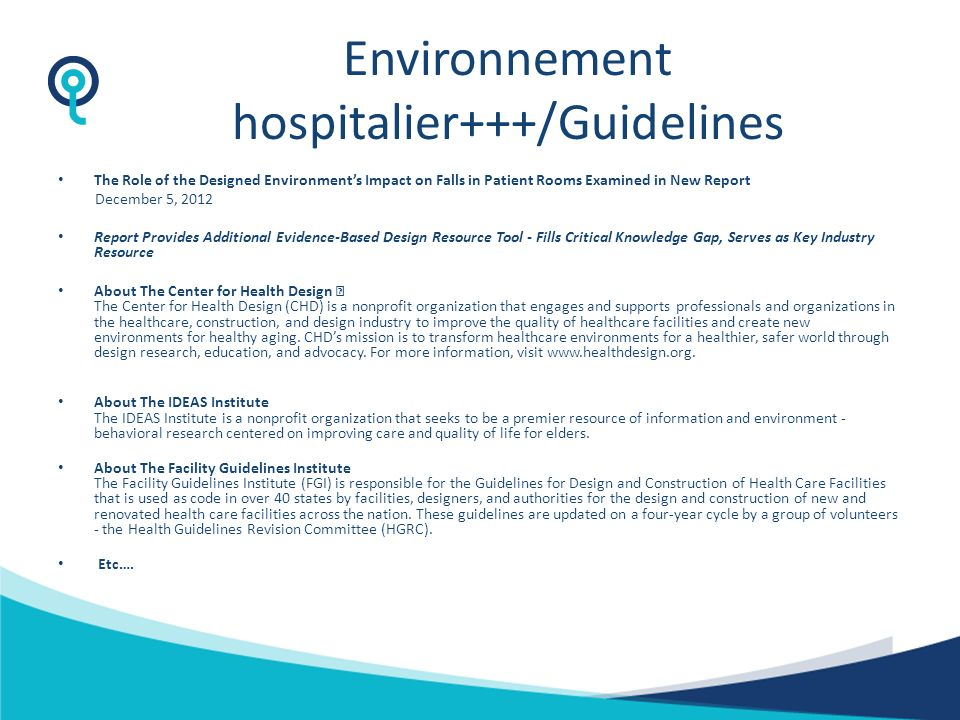 Environnement hospitalier+++/Guidelines The Role of the Designed Environments Impact on Falls in Patient Rooms Examined in New Report December 5, 2012 Report Provides Additional Evidence-Based Design Resource Tool - Fills Critical Knowledge Gap, Serves as Key Industry Resource About The Center for Health Design The Center for Health Design (CHD) is a nonprofit organization that engages and supports professionals and organizations in the healthcare, construction, and design industry to improve the quality of healthcare facilities and create new environments for healthy aging.
