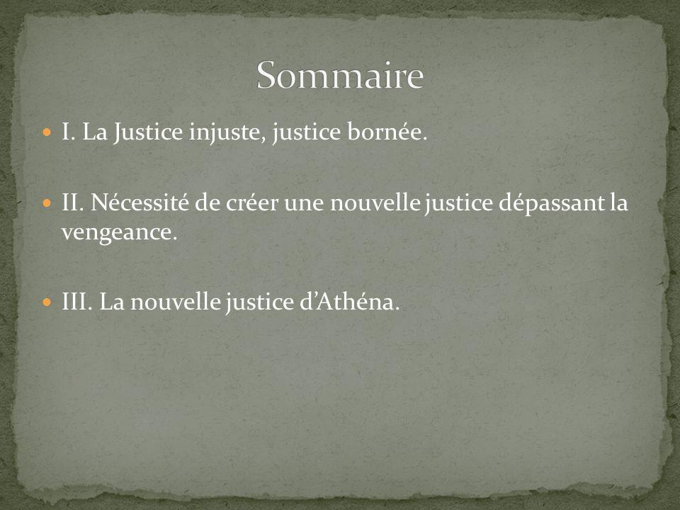 I. La Justice injuste, justice bornée. II. Nécessité de créer une nouvelle justice dépassant la vengeance. III. La nouvelle justice dAthéna.