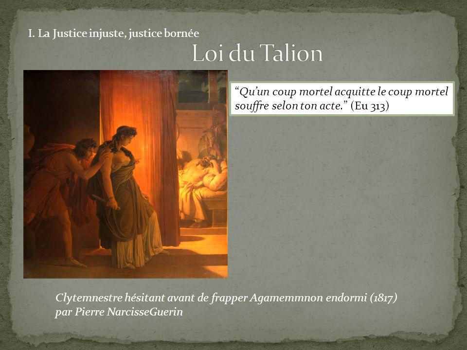 Clytemnestre hésitant avant de frapper Agamemmnon endormi (1817) par Pierre NarcisseGuerin I. La Justice injuste, justice bornée Quun coup mortel acqu