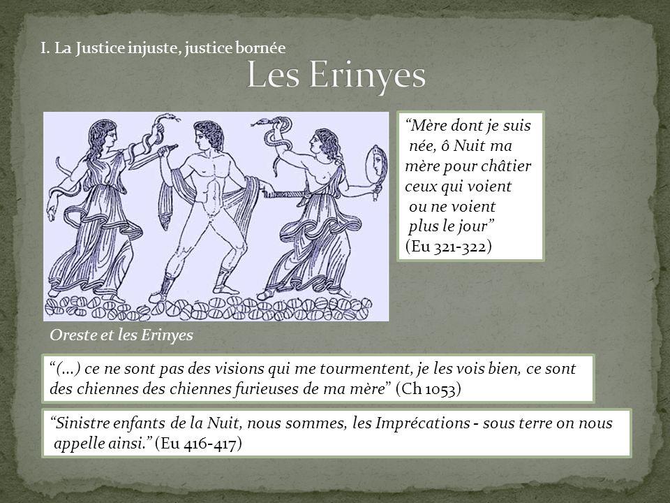 Oreste et les Erinyes I. La Justice injuste, justice bornée Mère dont je suis née, ô Nuit ma mère pour châtier ceux qui voient ou ne voient plus le jo