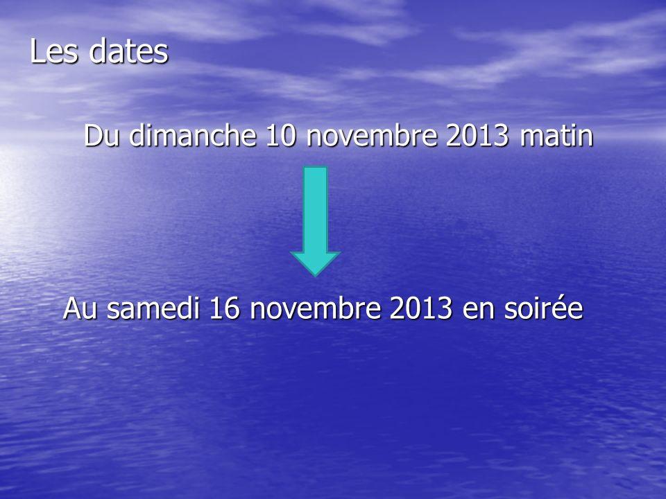 Les dates Du dimanche 10 novembre 2013 matin Au samedi 16 novembre 2013 en soirée