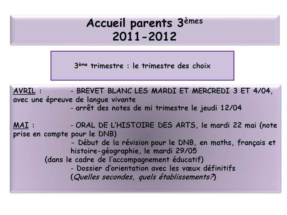 Accueil parents 3 èmes 2011-2012 3 ème trimestre : le trimestre des choix AVRIL : - BREVET BLANC LES MARDI ET MERCREDI 3 ET 4/04, avec une épreuve de