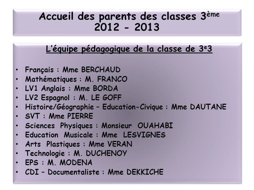 Léquipe pédagogique de la classe de 3 e 3 Français : Mme BERCHAUD Mathématiques : M. FRANCO LV1 Anglais : Mme BORDA LV2 Espagnol : M. LE GOFF Histoire