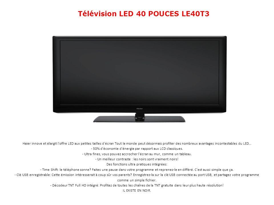 Télévision LED 40 POUCES LE40T3 Haier innove et élargit l'offre LED aux petites tailles d'écran Tout le monde peut désormais profiter des nombreux ava