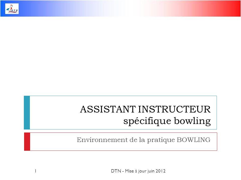 ASSISTANT INSTRUCTEUR spécifique bowling Environnement de la pratique BOWLING DTN - Mise à jour juin 20121