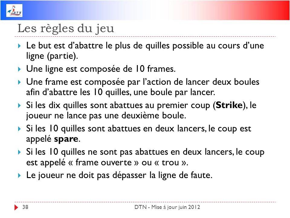 Les règles du jeu DTN - Mise à jour juin 201238 Le but est dabattre le plus de quilles possible au cours dune ligne (partie). Une ligne est composée d