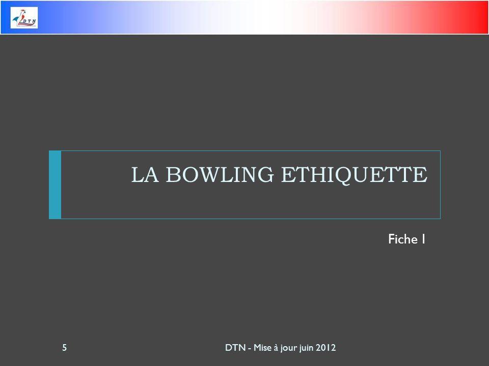 LA BOWLING ETHIQUETTE Fiche 1 DTN - Mise à jour juin 20125