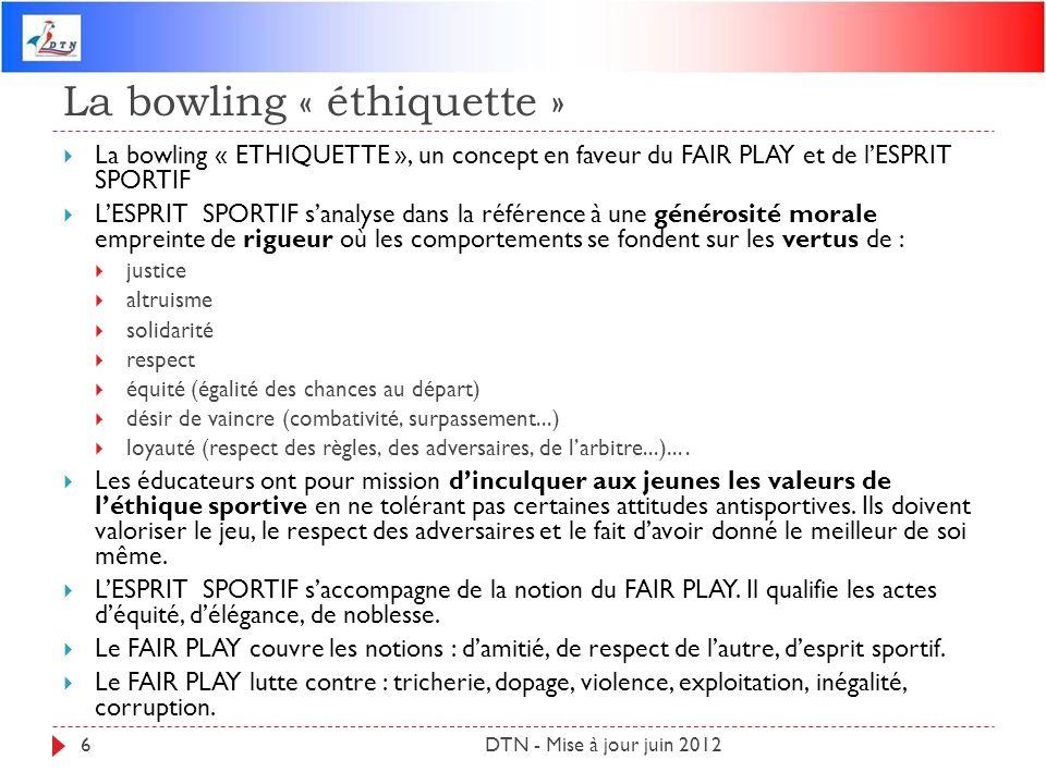 La bowling « éthiquette » DTN - Mise à jour juin 20126 La bowling « ETHIQUETTE », un concept en faveur du FAIR PLAY et de lESPRIT SPORTIF LESPRIT SPOR