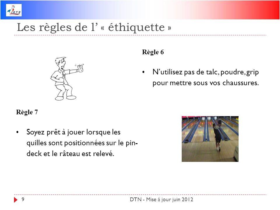 Les règles de l « éthiquette » DTN - Mise à jour juin 20129 Règle 6 Nutilisez pas de talc, poudre, grip pour mettre sous vos chaussures. Règle 7 Soyez
