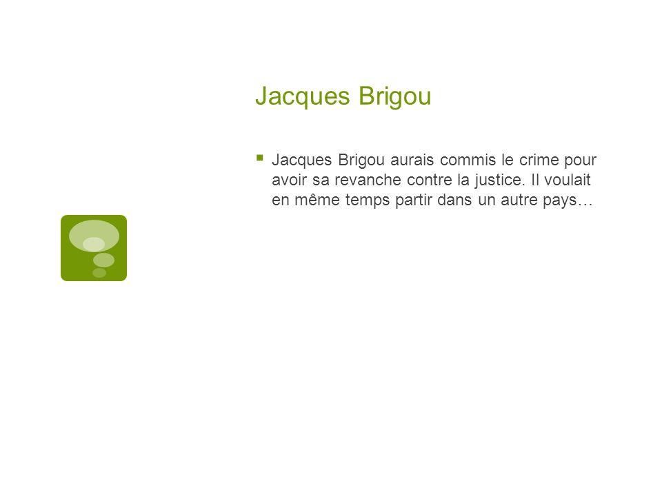 Jacques Brigou Jacques Brigou aurais commis le crime pour avoir sa revanche contre la justice. Il voulait en même temps partir dans un autre pays…