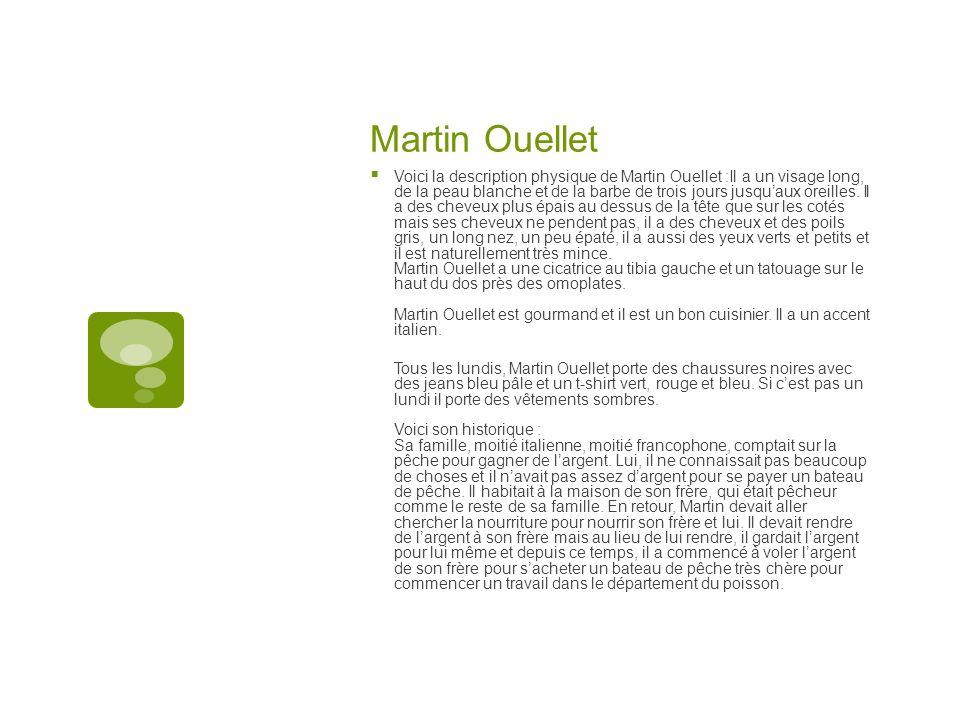 Martin Ouellet Voici la description physique de Martin Ouellet :Il a un visage long, de la peau blanche et de la barbe de trois jours jusquaux oreille