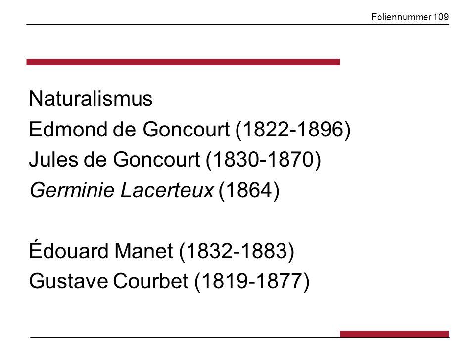 Foliennummer 109 Naturalismus Edmond de Goncourt (1822-1896) Jules de Goncourt (1830-1870) Germinie Lacerteux (1864) Édouard Manet (1832-1883) Gustave Courbet (1819-1877)